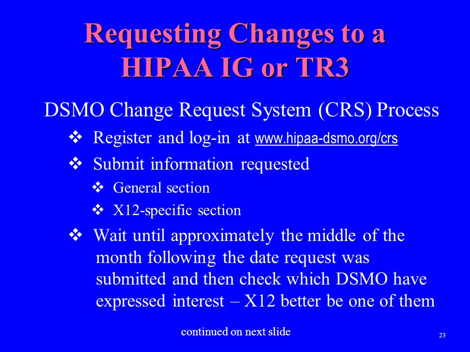 23 Requesting Changes to a HIPAA IG or TR3 DSMO Change Request System (CRS) Process  Register and log-in at www.hipaa-dsmo.org/crs  Submit informati