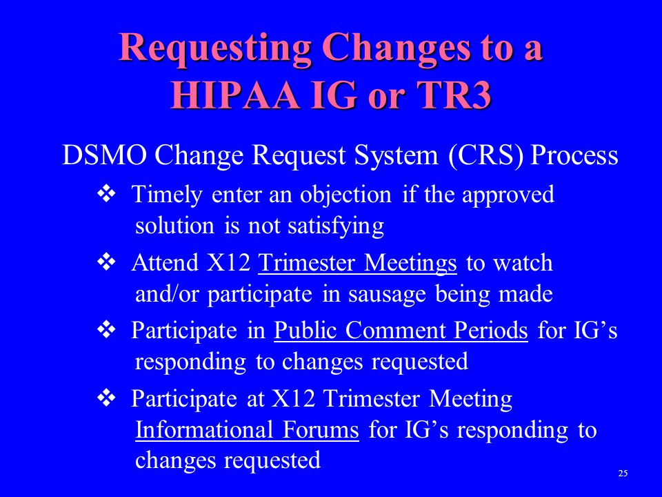 25 Requesting Changes to a HIPAA IG or TR3 DSMO Change Request System (CRS) Process  Timely enter an objection if the approved solution is not satisf