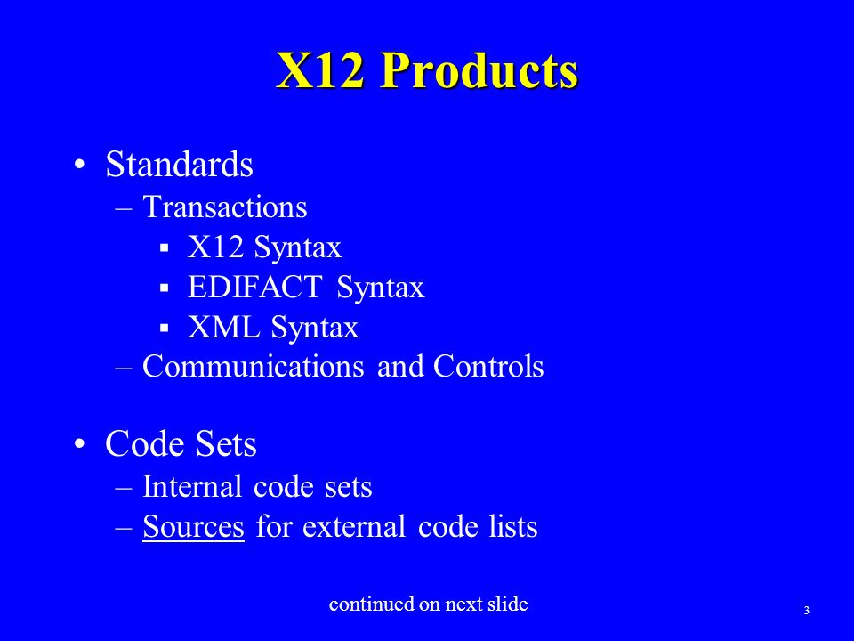 3 X12 Products Standards –Transactions  X12 Syntax  EDIFACT Syntax  XML Syntax –Communications and Controls Code Sets –Internal code sets –Sources