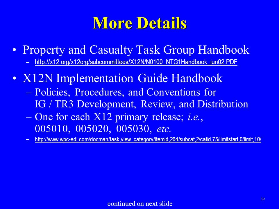 39 More Details Property and Casualty Task Group Handbook –http://x12.org/x12org/subcommittees/X12N/N0100_NTG1Handbook_jun02.PDF X12N Implementation Guide Handbook –Policies, Procedures, and Conventions for IG / TR3 Development, Review, and Distribution –One for each X12 primary release; i.e., 005010, 005020, 005030, etc.