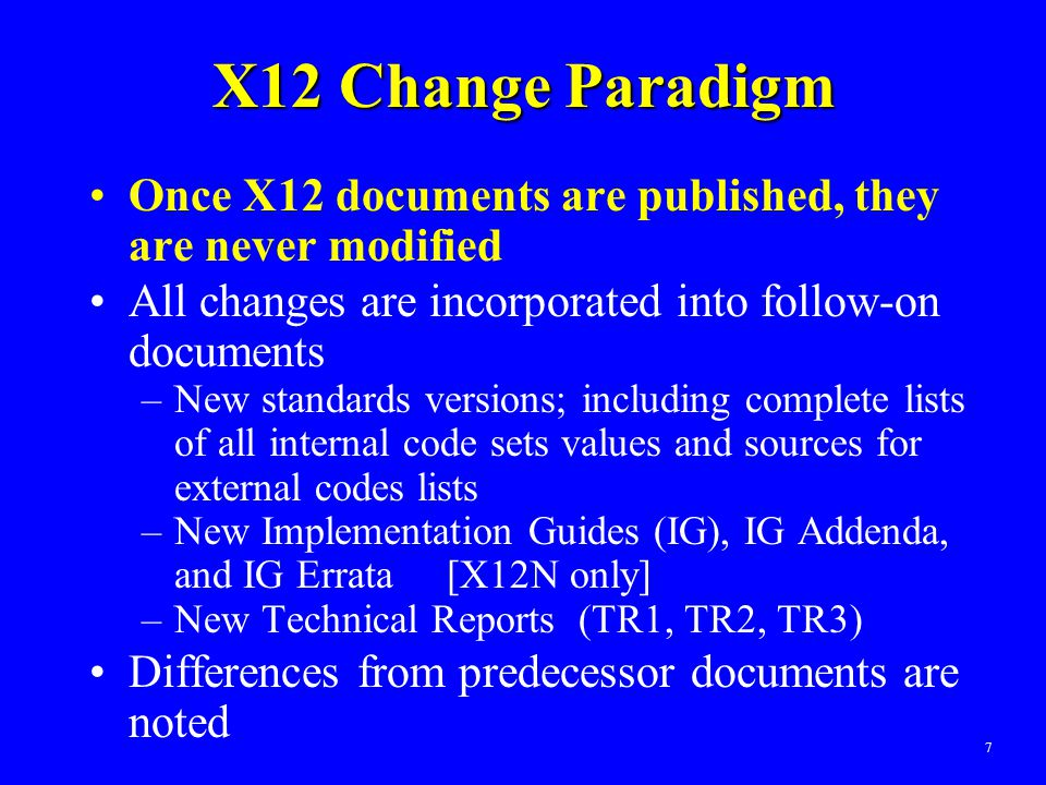 7 X12 Change Paradigm Once X12 documents are published, they are never modified All changes are incorporated into follow-on documents –New standards v