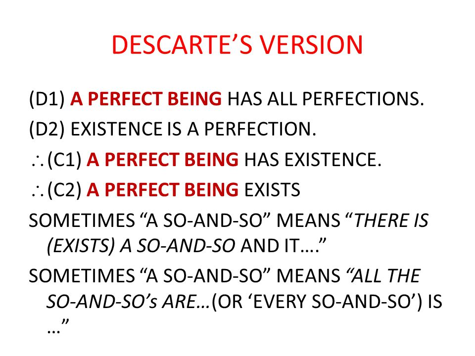 DESCARTE'S VERSION (D1) A PERFECT BEING HAS ALL PERFECTIONS. (D2) EXISTENCE IS A PERFECTION. \(C1) A PERFECT BEING HAS EXISTENCE. \(C2) A PERFECT BEIN