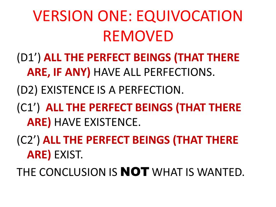 VERSION ONE: EQUIVOCATION REMOVED (D1') ALL THE PERFECT BEINGS (THAT THERE ARE, IF ANY) HAVE ALL PERFECTIONS. (D2) EXISTENCE IS A PERFECTION. (C1') AL