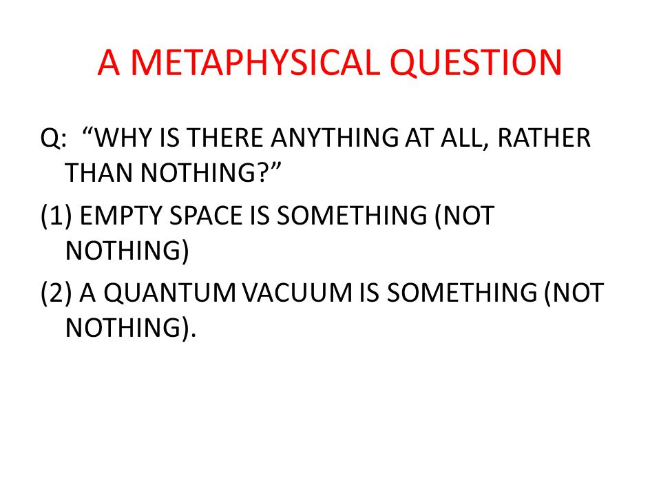 "A METAPHYSICAL QUESTION Q: ""WHY IS THERE ANYTHING AT ALL, RATHER THAN NOTHING?"" (1) EMPTY SPACE IS SOMETHING (NOT NOTHING) (2) A QUANTUM VACUUM IS SOM"