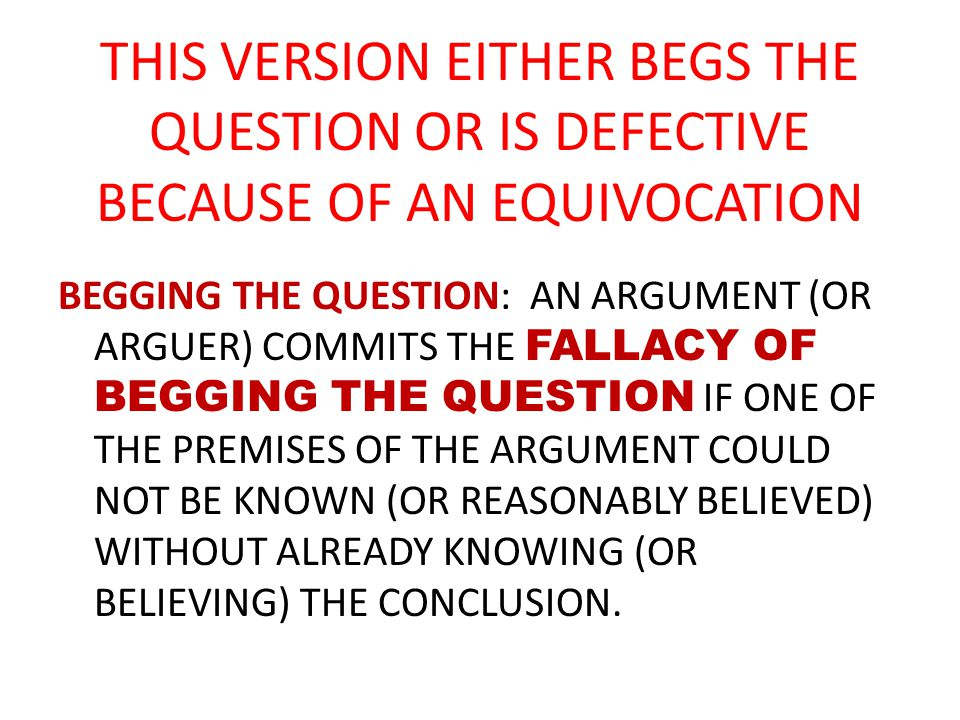 THIS VERSION EITHER BEGS THE QUESTION OR IS DEFECTIVE BECAUSE OF AN EQUIVOCATION BEGGING THE QUESTION: AN ARGUMENT (OR ARGUER) COMMITS THE FALLACY OF