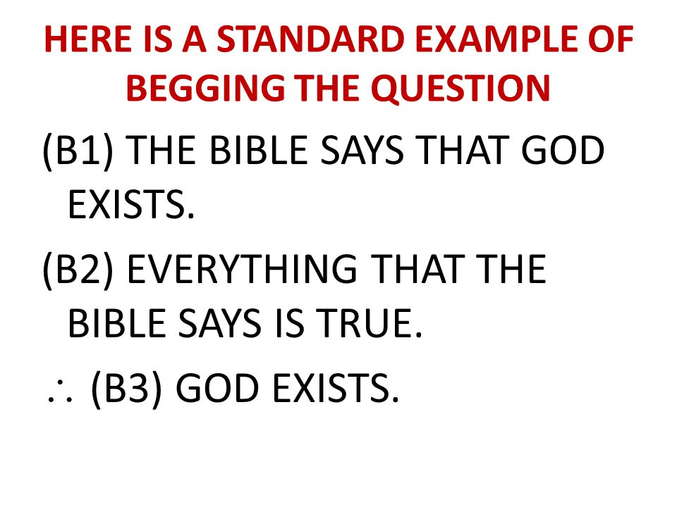 HERE IS A STANDARD EXAMPLE OF BEGGING THE QUESTION (B1) THE BIBLE SAYS THAT GOD EXISTS. (B2) EVERYTHING THAT THE BIBLE SAYS IS TRUE. \ (B3) GOD EXISTS