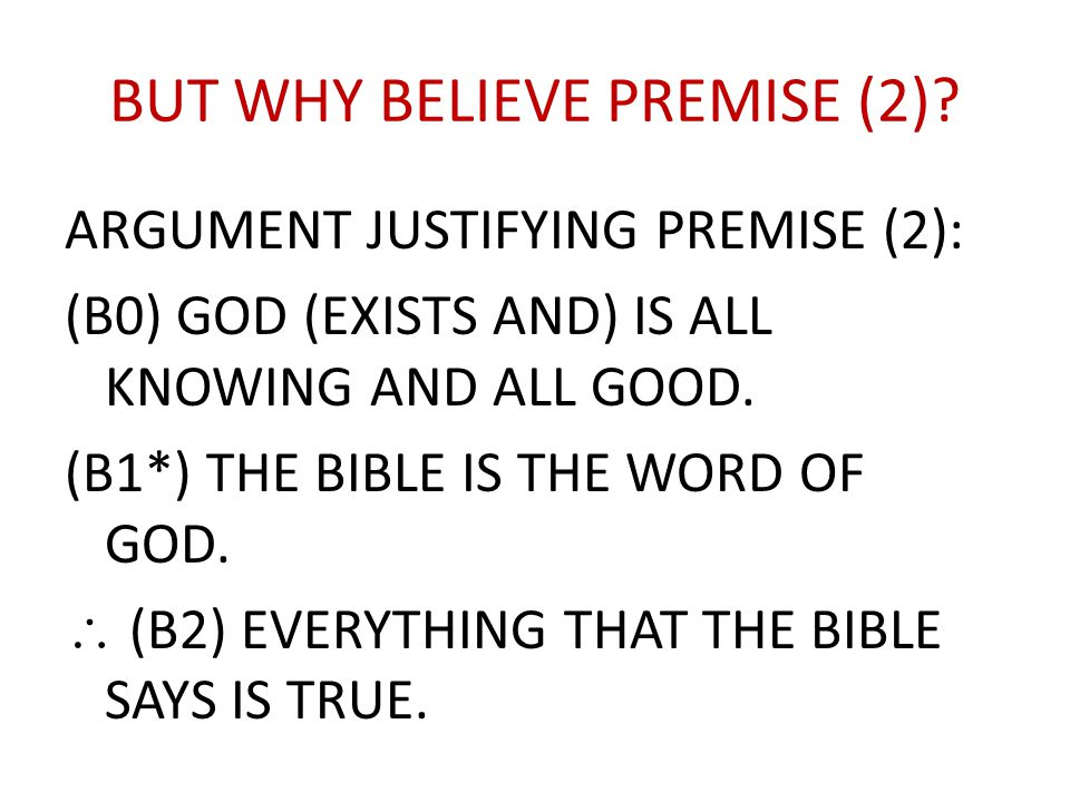 BUT WHY BELIEVE PREMISE (2)? ARGUMENT JUSTIFYING PREMISE (2): (B0) GOD (EXISTS AND) IS ALL KNOWING AND ALL GOOD. (B1*) THE BIBLE IS THE WORD OF GOD. 
