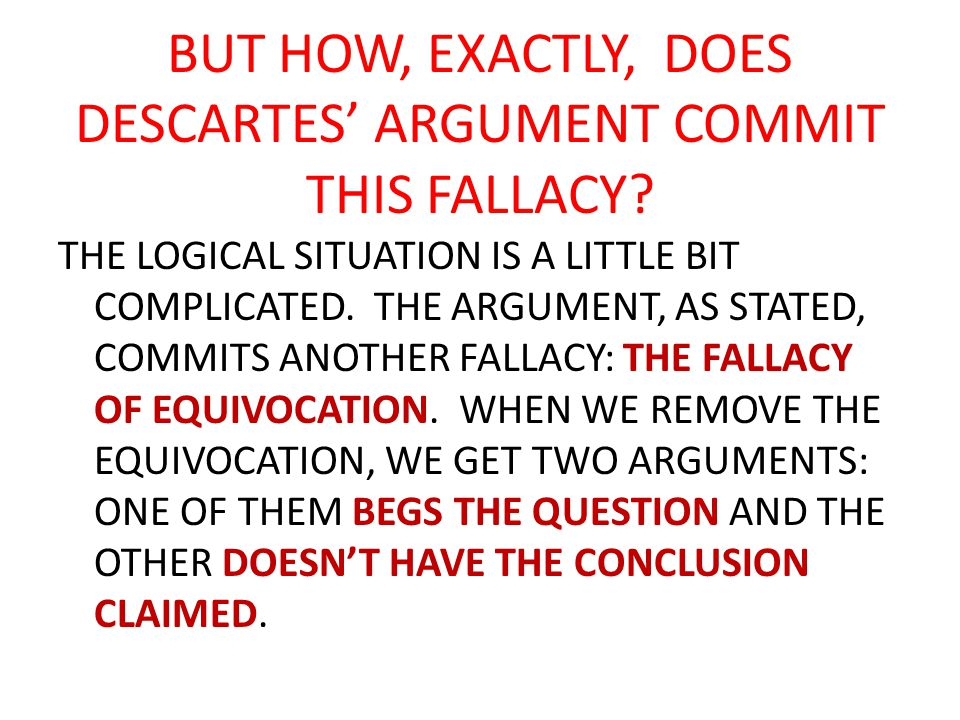 EQUIVOCATION AN ARGUMENT (OR ARGUER) COMMITS THE FALLACY OF EQUIVOCATION IF THERE IS A SINGLE TERM OR PHRASE THAT IS USED WITH TWO DIFFERENT MEANINGS SO THAT THE ARGUMENT IS INVALID [AND IF WE ASSSIGN THE SAME MEANING FOR BOTH TERMS THE RESULTING ARGUMENTS HAVE OTHER DEFECTS].