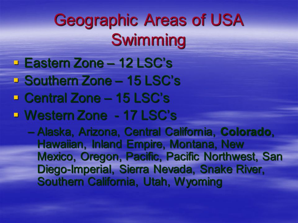 Geographic Areas of USA Swimming  Eastern Zone – 12 LSC's  Southern Zone – 15 LSC's  Central Zone – 15 LSC's  Western Zone - 17 LSC's –Alaska, Arizona, Central California, Colorado, Hawaiian, Inland Empire, Montana, New Mexico, Oregon, Pacific, Pacific Northwest, San Diego-Imperial, Sierra Nevada, Snake River, Southern California, Utah, Wyoming