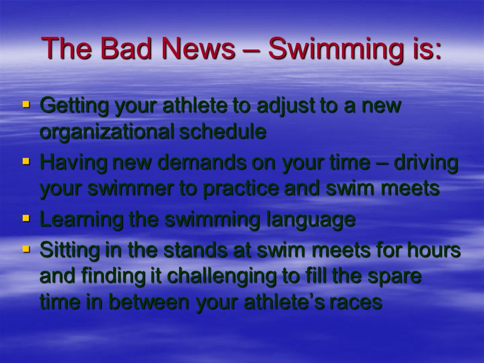 The Bad News – Swimming is:  Getting your athlete to adjust to a new organizational schedule  Having new demands on your time – driving your swimmer to practice and swim meets  Learning the swimming language  Sitting in the stands at swim meets for hours and finding it challenging to fill the spare time in between your athlete's races