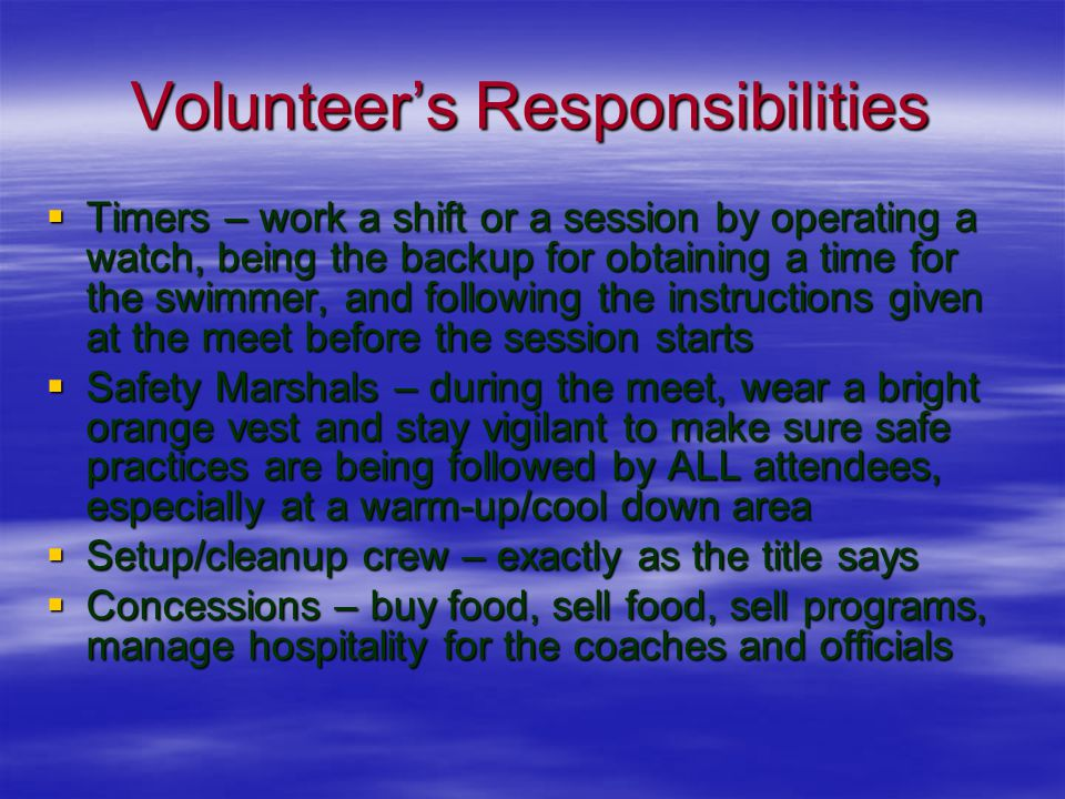 Volunteer's Responsibilities  Timers – work a shift or a session by operating a watch, being the backup for obtaining a time for the swimmer, and following the instructions given at the meet before the session starts  Safety Marshals – during the meet, wear a bright orange vest and stay vigilant to make sure safe practices are being followed by ALL attendees, especially at a warm-up/cool down area  Setup/cleanup crew – exactly as the title says  Concessions – buy food, sell food, sell programs, manage hospitality for the coaches and officials