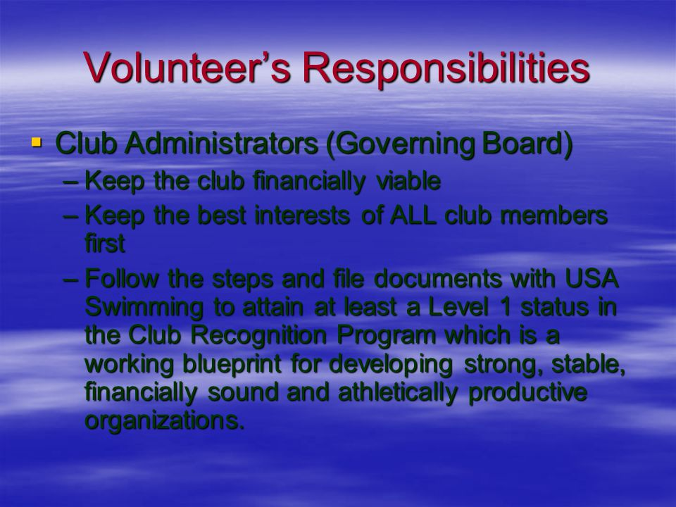 Volunteer's Responsibilities  Club Administrators (Governing Board) –Keep the club financially viable –Keep the best interests of ALL club members first –Follow the steps and file documents with USA Swimming to attain at least a Level 1 status in the Club Recognition Program which is a working blueprint for developing strong, stable, financially sound and athletically productive organizations.