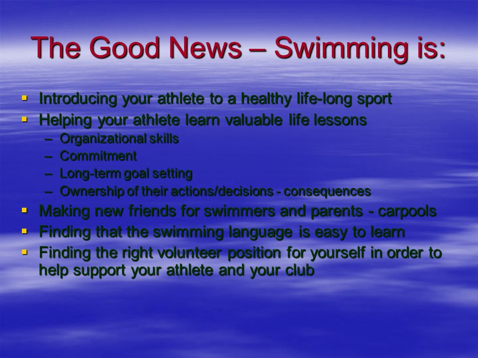 The Good News – Swimming is:  Introducing your athlete to a healthy life-long sport  Helping your athlete learn valuable life lessons –Organizational skills –Commitment –Long-term goal setting –Ownership of their actions/decisions - consequences  Making new friends for swimmers and parents - carpools  Finding that the swimming language is easy to learn  Finding the right volunteer position for yourself in order to help support your athlete and your club