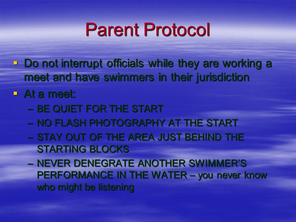 Parent Protocol  Do not interrupt officials while they are working a meet and have swimmers in their jurisdiction  At a meet: –BE QUIET FOR THE START –NO FLASH PHOTOGRAPHY AT THE START –STAY OUT OF THE AREA JUST BEHIND THE STARTING BLOCKS –NEVER DENEGRATE ANOTHER SWIMMER'S PERFORMANCE IN THE WATER – you never know who might be listening