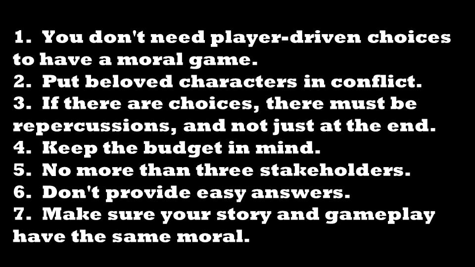 1. You don't need player-driven choices to have a moral game. 2. Put beloved characters in conflict. 3. If there are choices, there must be repercussi