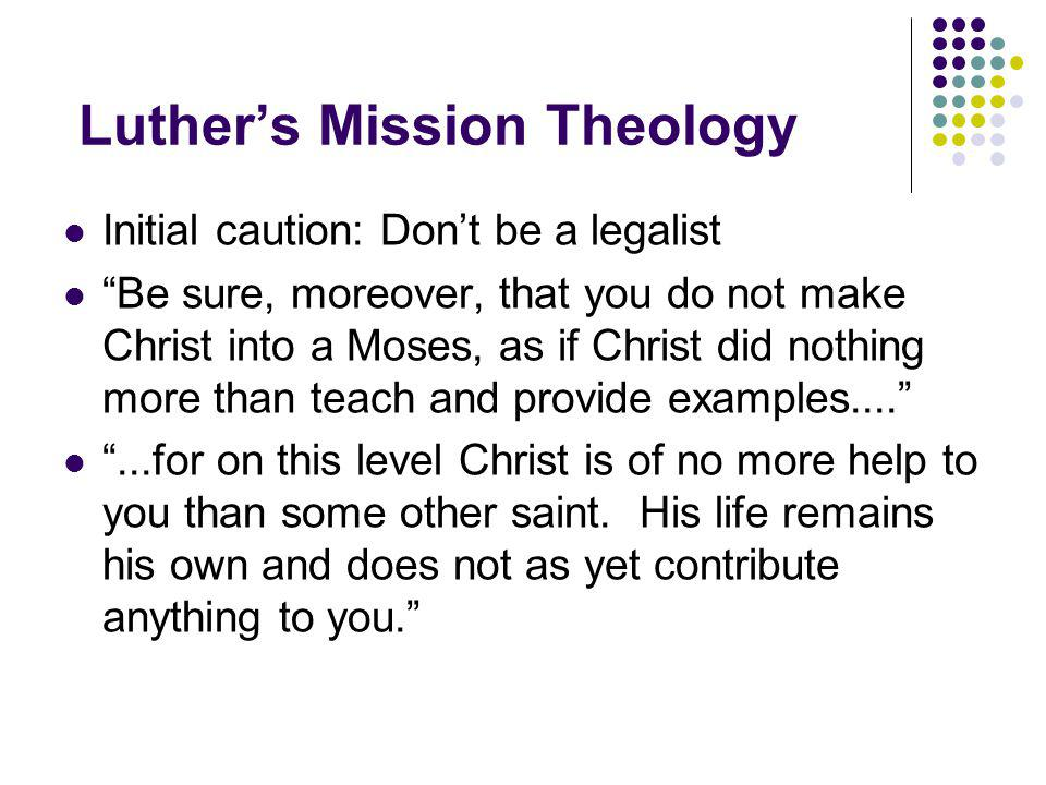 Luther's Mission Theology Initial caution: Don't be a legalist Be sure, moreover, that you do not make Christ into a Moses, as if Christ did nothing more than teach and provide examples.... ...for on this level Christ is of no more help to you than some other saint.