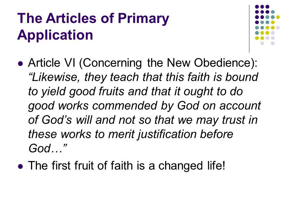 The Articles of Primary Application Article VI (Concerning the New Obedience): Likewise, they teach that this faith is bound to yield good fruits and that it ought to do good works commended by God on account of God's will and not so that we may trust in these works to merit justification before God… The first fruit of faith is a changed life!