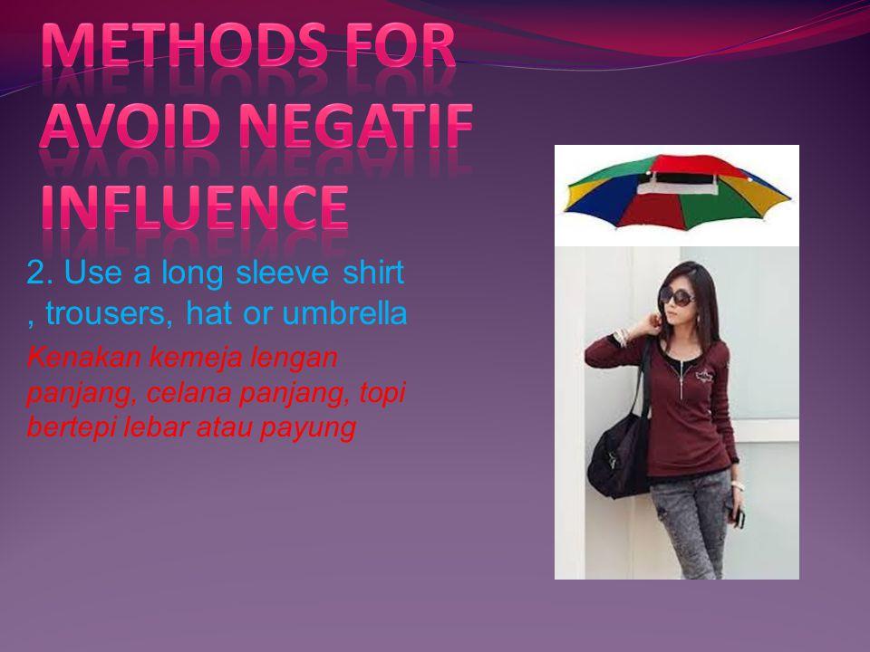 2. Use a long sleeve shirt, trousers, hat or umbrella Kenakan kemeja lengan panjang, celana panjang, topi bertepi lebar atau payung