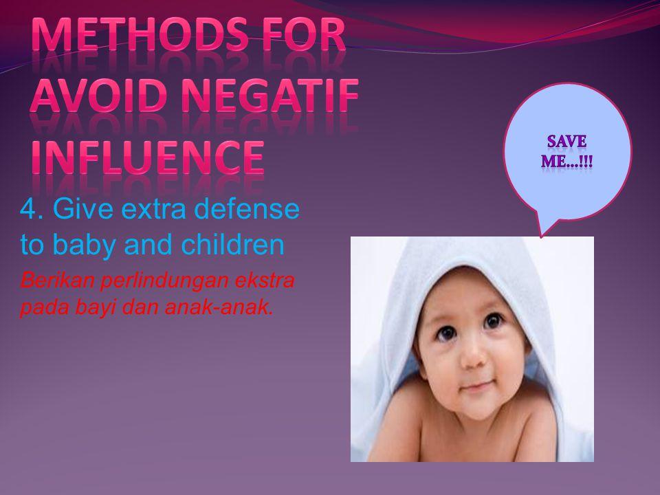 4. Give extra defense to baby and children Berikan perlindungan ekstra pada bayi dan anak-anak.