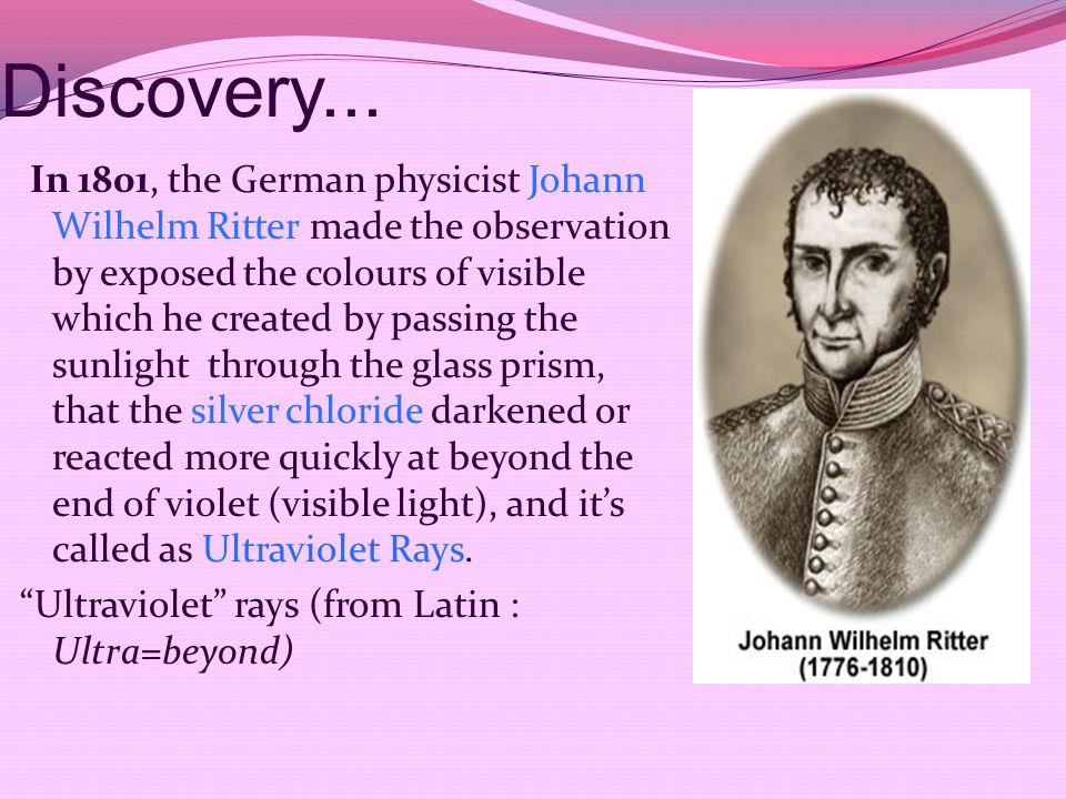 Discovery... In 1801, the German physicist Johann Wilhelm Ritter made the observation by exposed the colours of visible which he created by passing th
