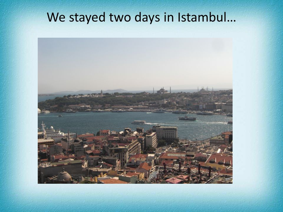 We stayed two days in Istambul…