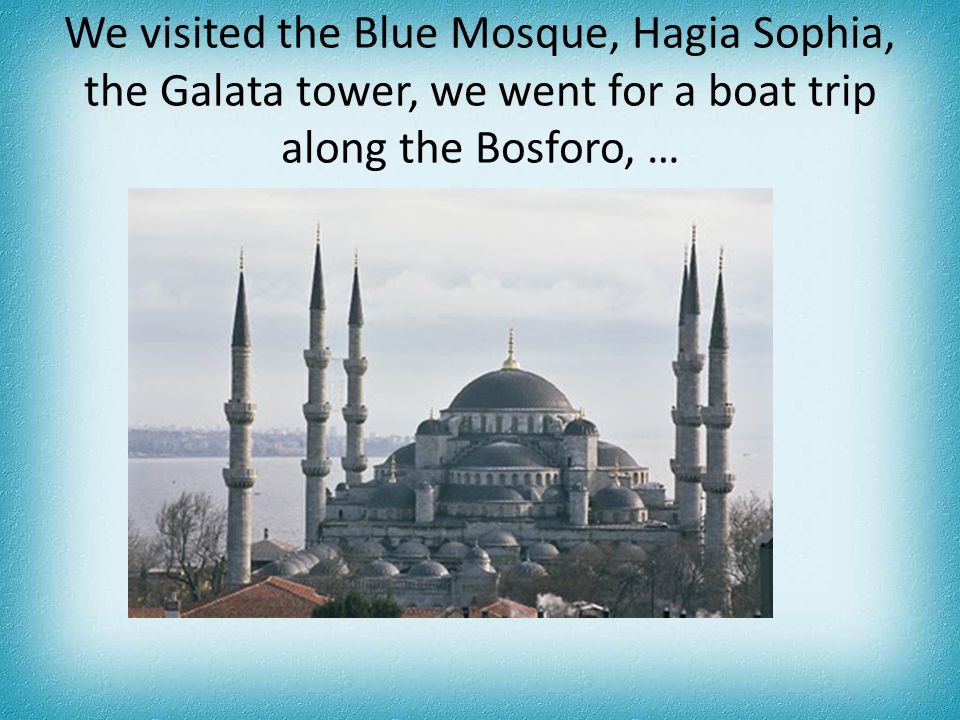 We visited the Blue Mosque, Hagia Sophia, the Galata tower, we went for a boat trip along the Bosforo, …