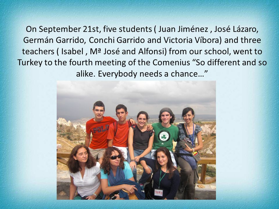On September 21st, five students ( Juan Jiménez, José Lázaro, Germán Garrido, Conchi Garrido and Victoria Víbora) and three teachers ( Isabel, Mª José and Alfonsi) from our school, went to Turkey to the fourth meeting of the Comenius So different and so alike.