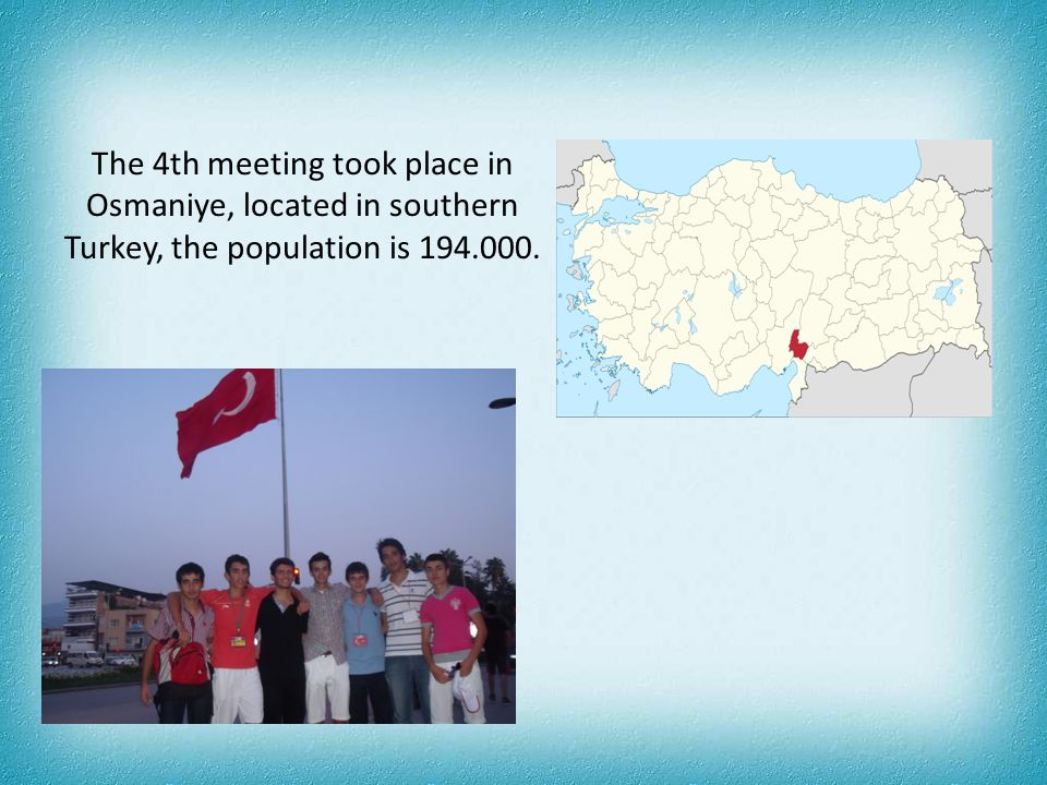 The 4th meeting took place in Osmaniye, located in southern Turkey, the population is 194.000.