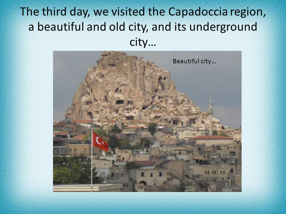 The third day, we visited the Capadoccia region, a beautiful and old city, and its underground city… Beautiful city…