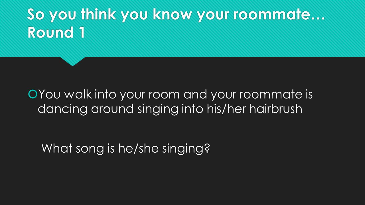 So you think you know your roommate… Round 1  You walk into your room and your roommate is dancing around singing into his/her hairbrush What song is