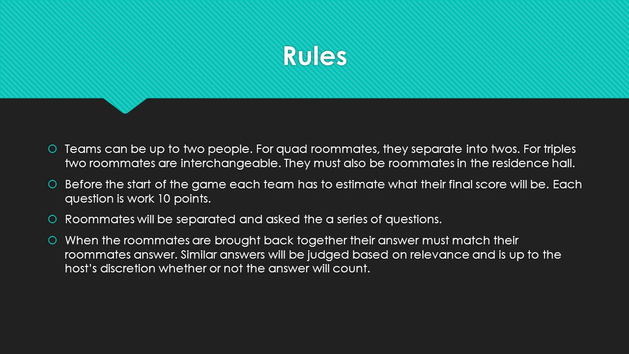 Rules  Teams can be up to two people. For quad roommates, they separate into twos. For triples two roommates are interchangeable. They must also be r