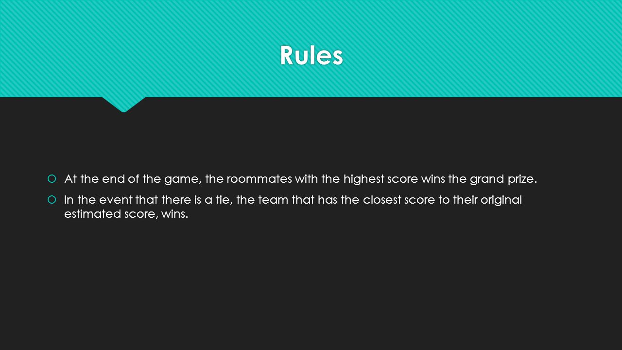Rules  At the end of the game, the roommates with the highest score wins the grand prize.  In the event that there is a tie, the team that has the c