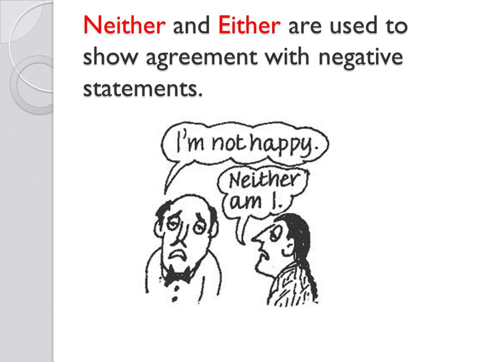 Neither and Either are used to show agreement with negative statements.