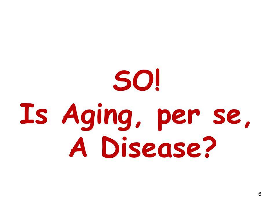 SO! Is Aging, per se, A Disease? 6