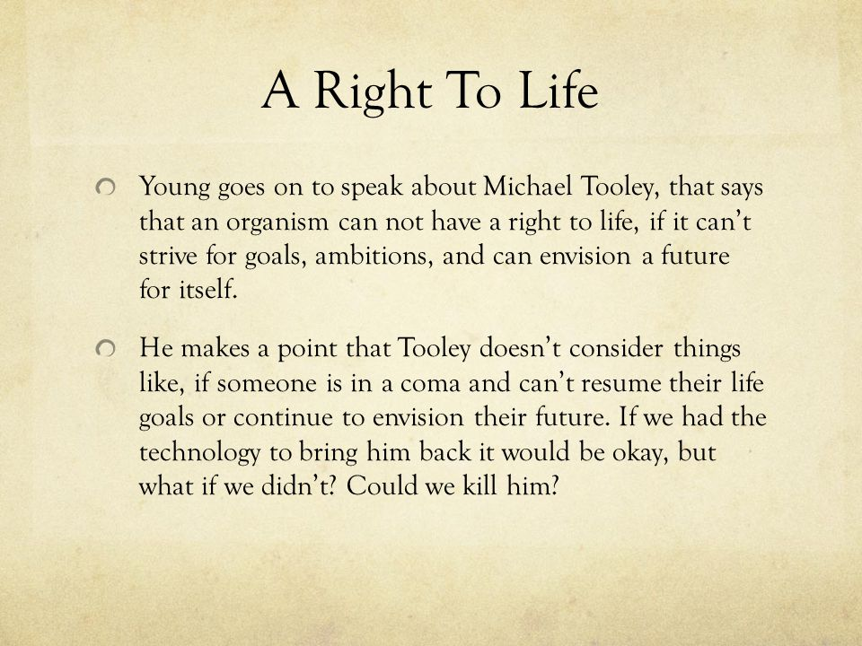 A Right To Life Young goes on to speak about Michael Tooley, that says that an organism can not have a right to life, if it can't strive for goals, ambitions, and can envision a future for itself.