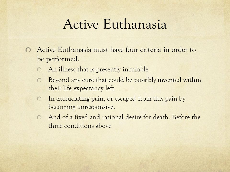 Active Euthanasia Active Euthanasia must have four criteria in order to be performed.