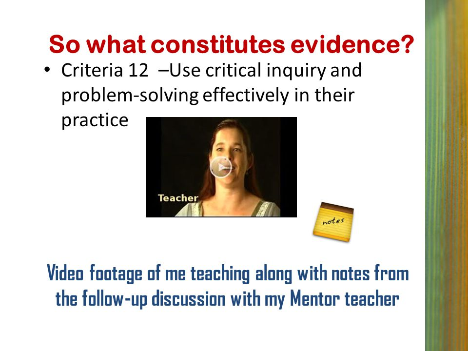 So what constitutes evidence? Criteria 12 –Use critical inquiry and problem-solving effectively in their practice Video footage of me teaching along w