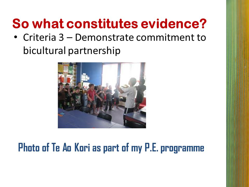 So what constitutes evidence? Criteria 3 – Demonstrate commitment to bicultural partnership Photo of Te Ao Kori as part of my P.E. programme
