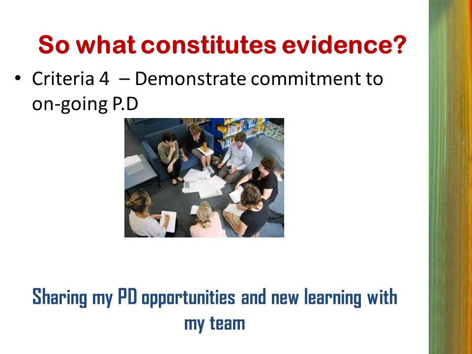 So what constitutes evidence? Criteria 4 – Demonstrate commitment to on-going P.D Sharing my PD opportunities and new learning with my team