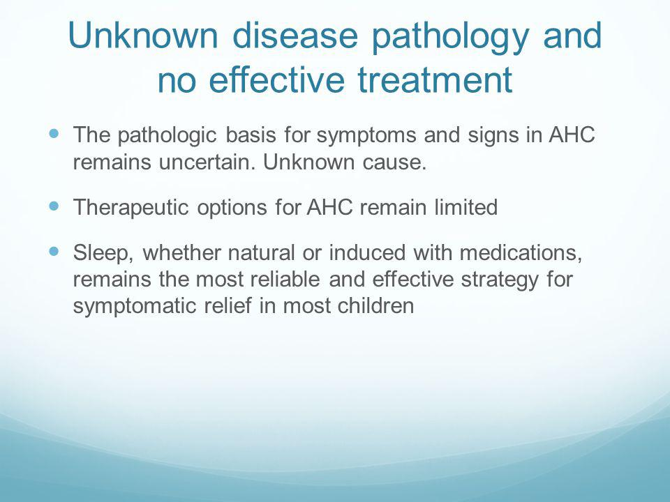 Unknown disease pathology and no effective treatment The pathologic basis for symptoms and signs in AHC remains uncertain.