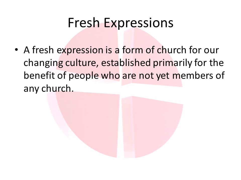 Fresh Expressions A fresh expression is a form of church for our changing culture, established primarily for the benefit of people who are not yet members of any church.