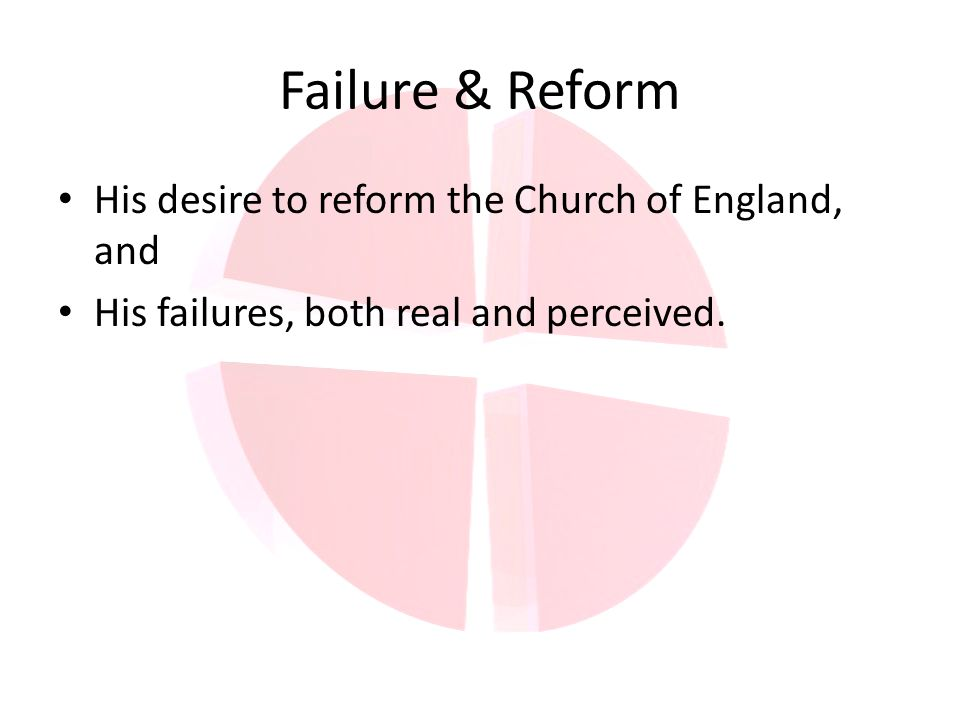 Failure & Reform His desire to reform the Church of England, and His failures, both real and perceived.