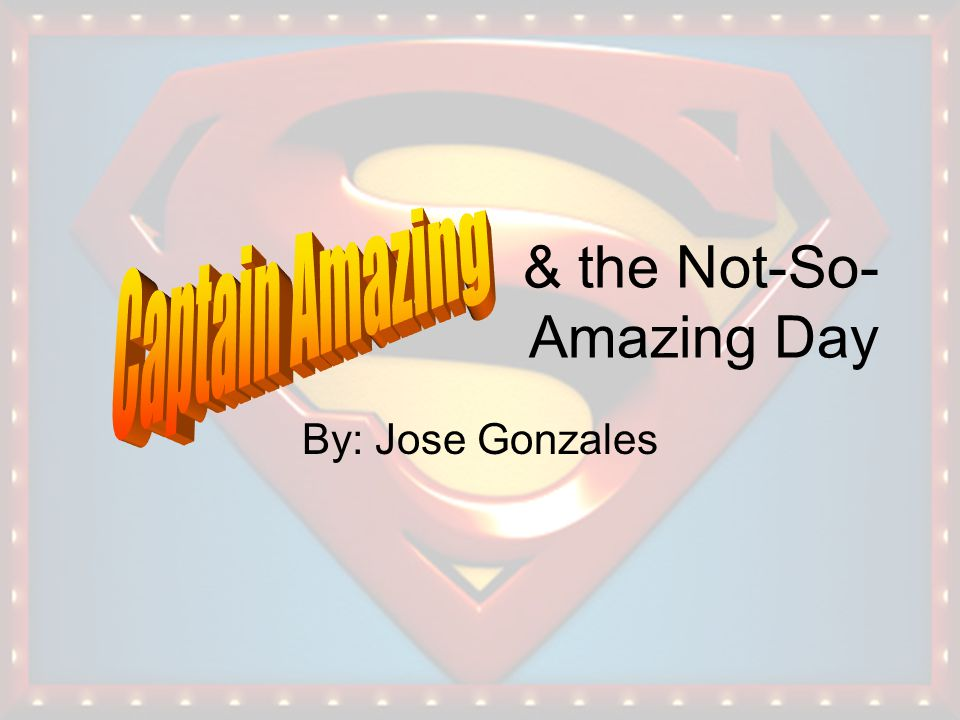 & the Not-So- Amazing Day By: Jose Gonzales