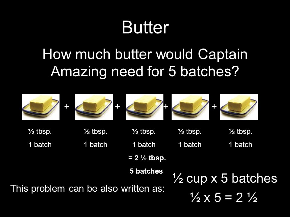 Butter How much butter would Captain Amazing need for 5 batches.