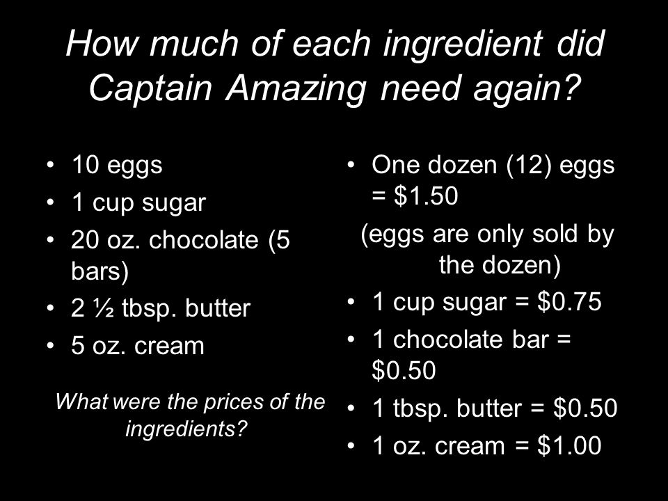 How much of each ingredient did Captain Amazing need again? 10 eggs 1 cup sugar 20 oz. chocolate (5 bars) 2 ½ tbsp. butter 5 oz. cream One dozen (12)