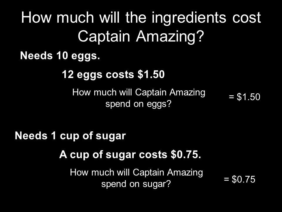 How much will the ingredients cost Captain Amazing? Needs 10 eggs. 12 eggs costs $1.50 How much will Captain Amazing spend on eggs? = $1.50 Needs 1 cu