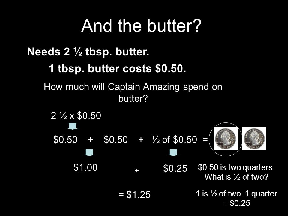 Needs 2 ½ tbsp. butter. 1 tbsp. butter costs $0.50. How much will Captain Amazing spend on butter? 2 ½ x $0.50 $0.50 + ½ of $0.50 = $1.00 + $0.25 = $1