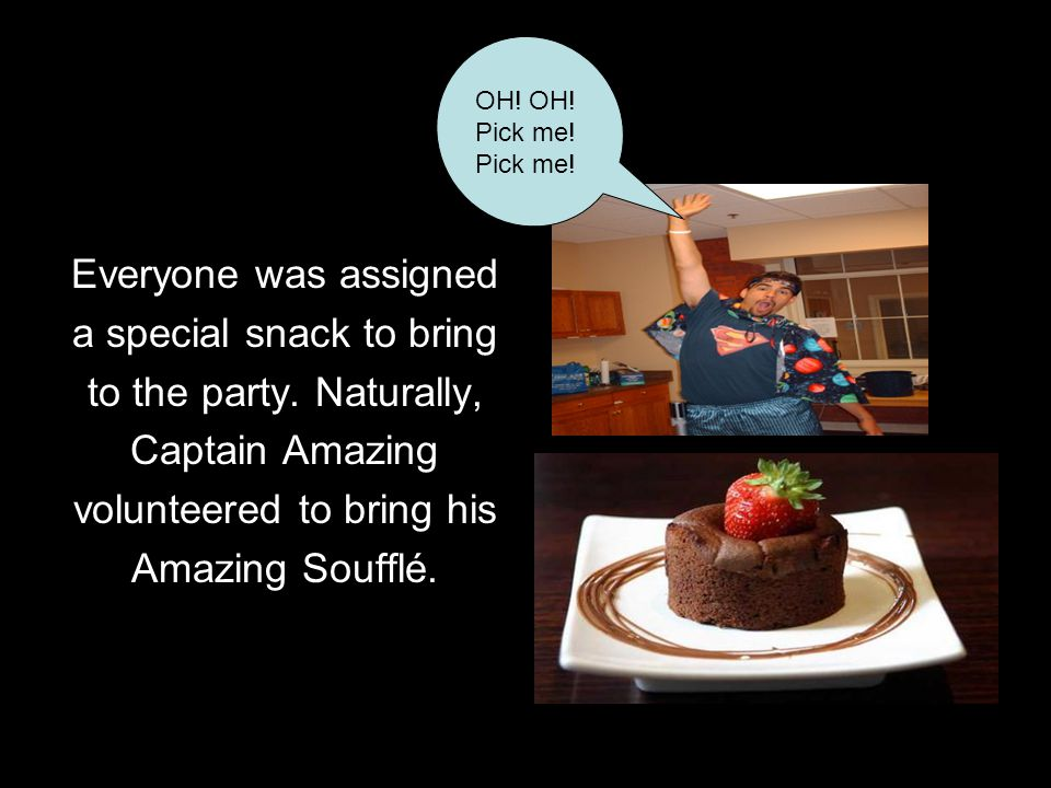 Everyone was assigned a special snack to bring to the party. Naturally, Captain Amazing volunteered to bring his Amazing Soufflé. OH! OH! Pick me! Pic