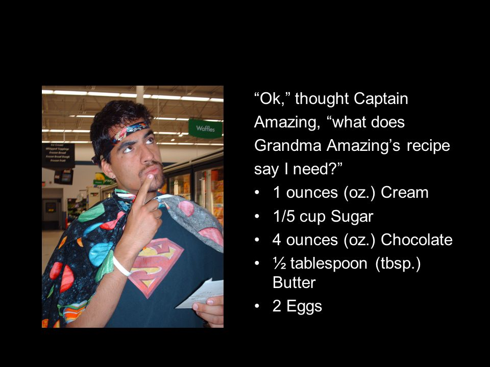 Ok, thought Captain Amazing, what does Grandma Amazing's recipe say I need? 1 ounces (oz.) Cream 1/5 cup Sugar 4 ounces (oz.) Chocolate ½ tablespoon (tbsp.) Butter 2 Eggs