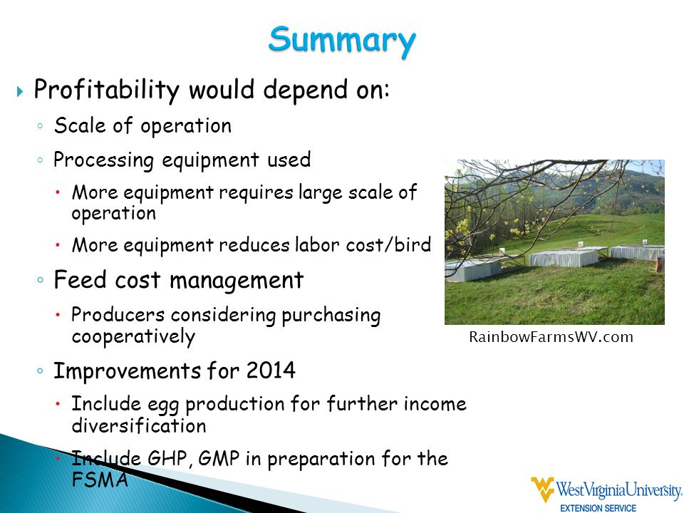  Profitability would depend on: ◦ Scale of operation ◦ Processing equipment used  More equipment requires large scale of operation  More equipment reduces labor cost/bird ◦ Feed cost management  Producers considering purchasing cooperatively ◦ Improvements for 2014  Include egg production for further income diversification  Include GHP, GMP in preparation for the FSMA RainbowFarmsWV.com